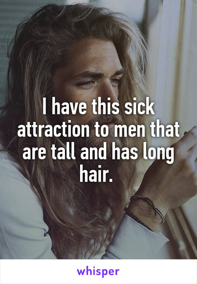 I have this sick attraction to men that are tall and has long hair.