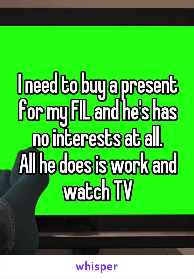 I need to buy a present for my FIL and he's has no interests at all. All he does is work and watch TV
