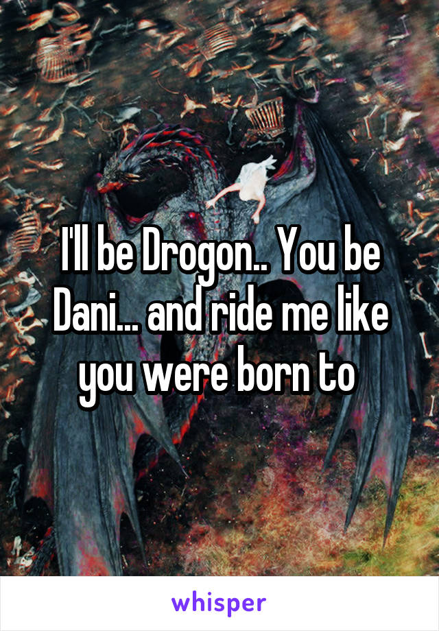 I'll be Drogon.. You be Dani... and ride me like you were born to