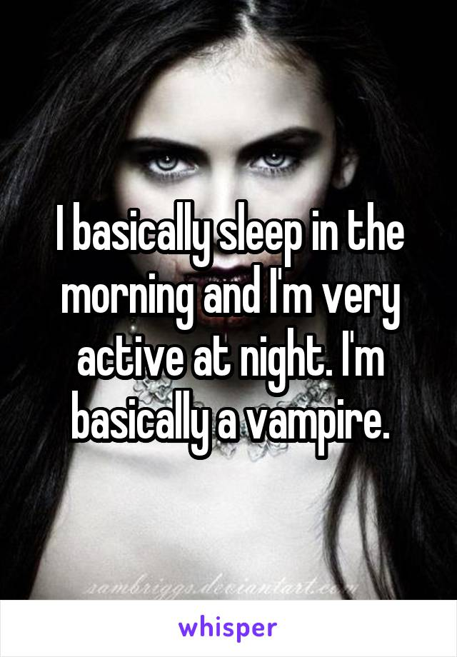 I basically sleep in the morning and I'm very active at night. I'm basically a vampire.
