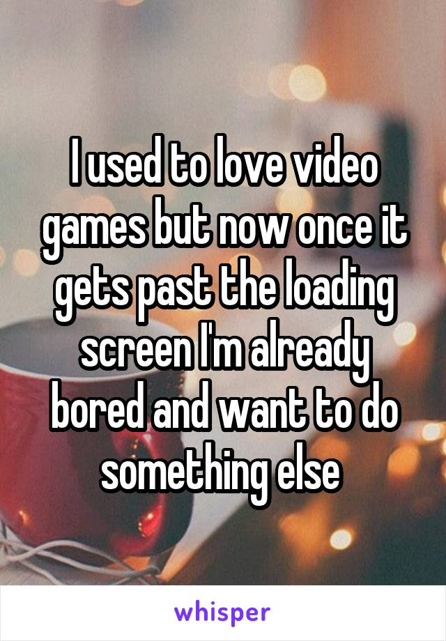I used to love video games but now once it gets past the loading screen I'm already bored and want to do something else