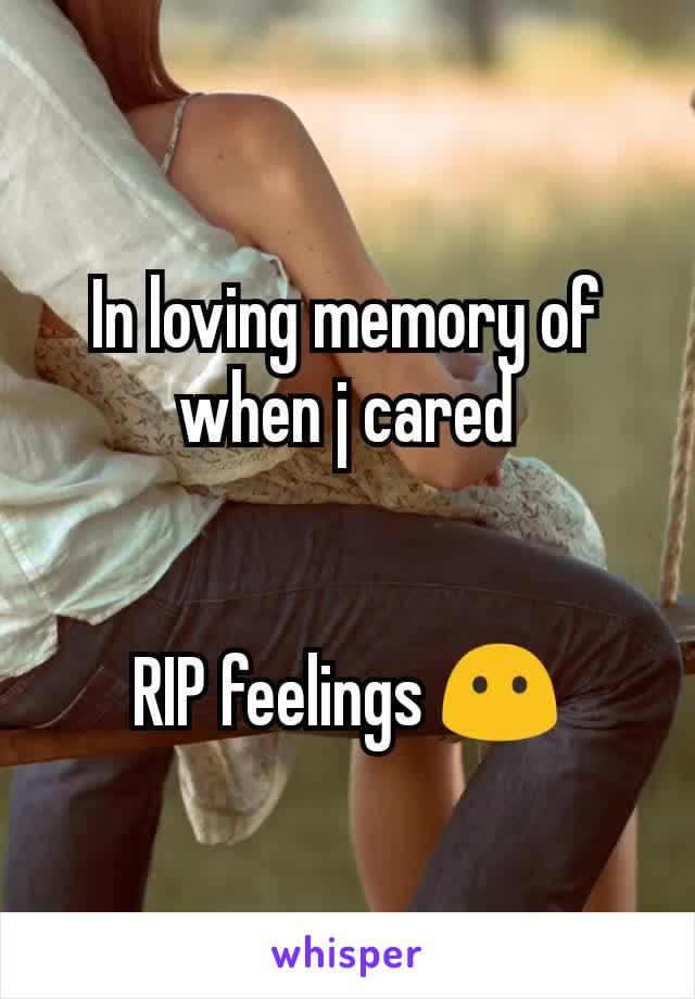 In loving memory of when j cared   RIP feelings 😶