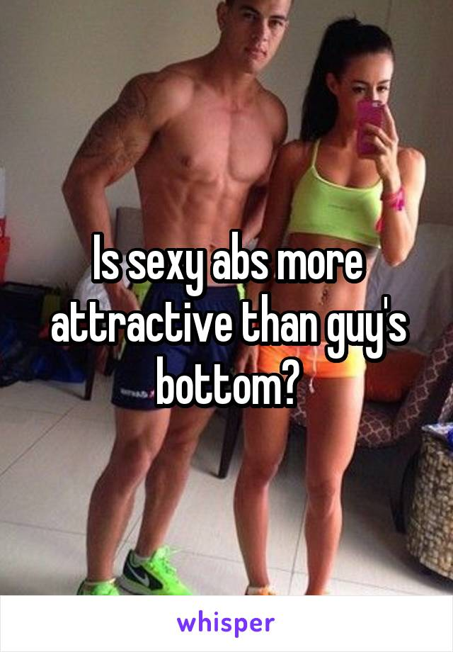 Is sexy abs more attractive than guy's bottom?