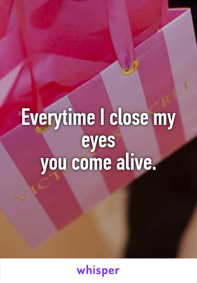Everytime I close my eyes you come alive.
