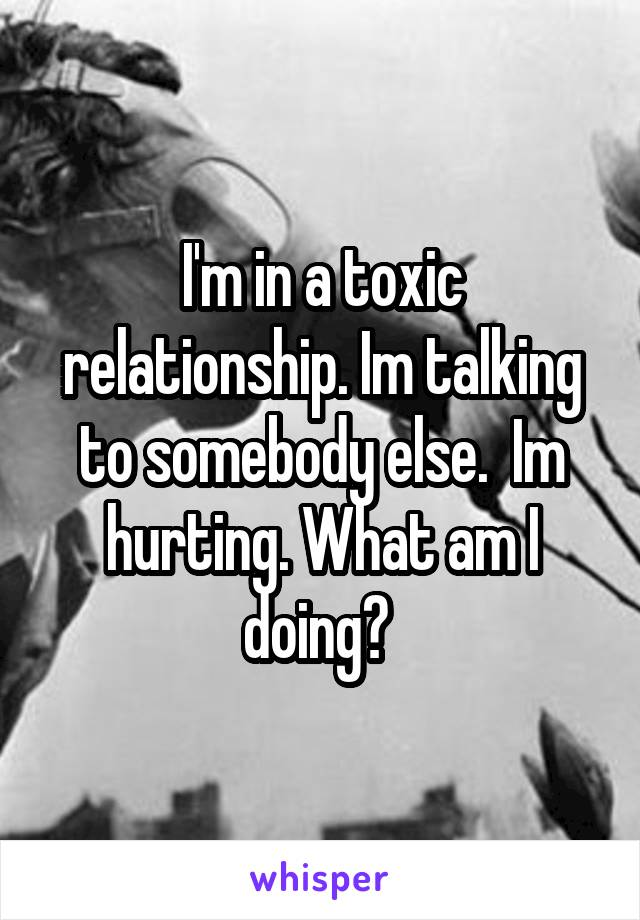 I'm in a toxic relationship. Im talking to somebody else.  Im hurting. What am I doing?