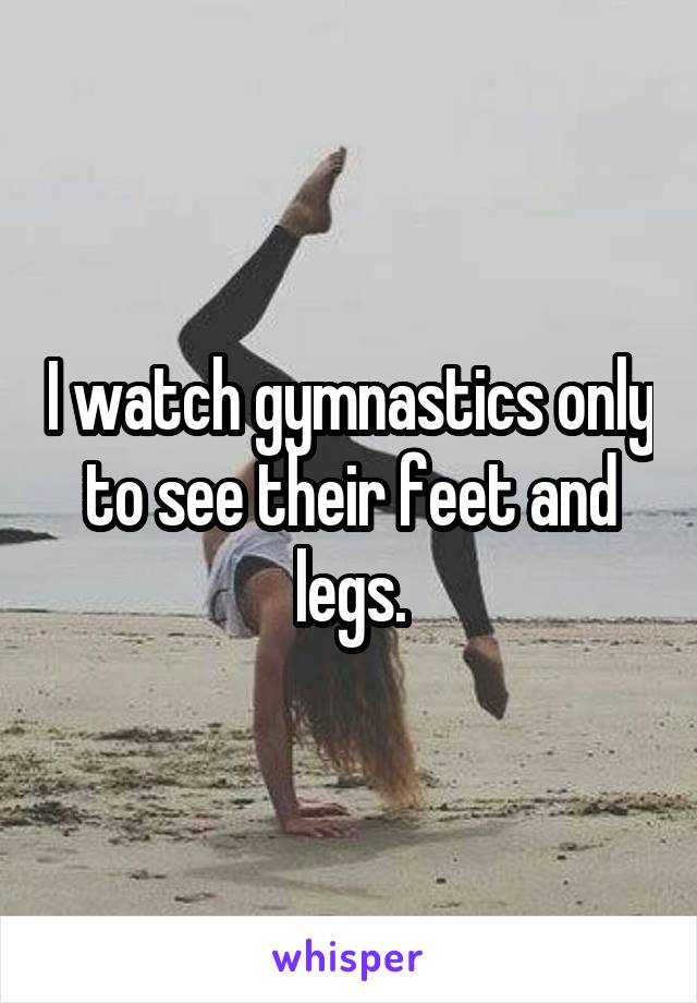 I watch gymnastics only to see their feet and legs.