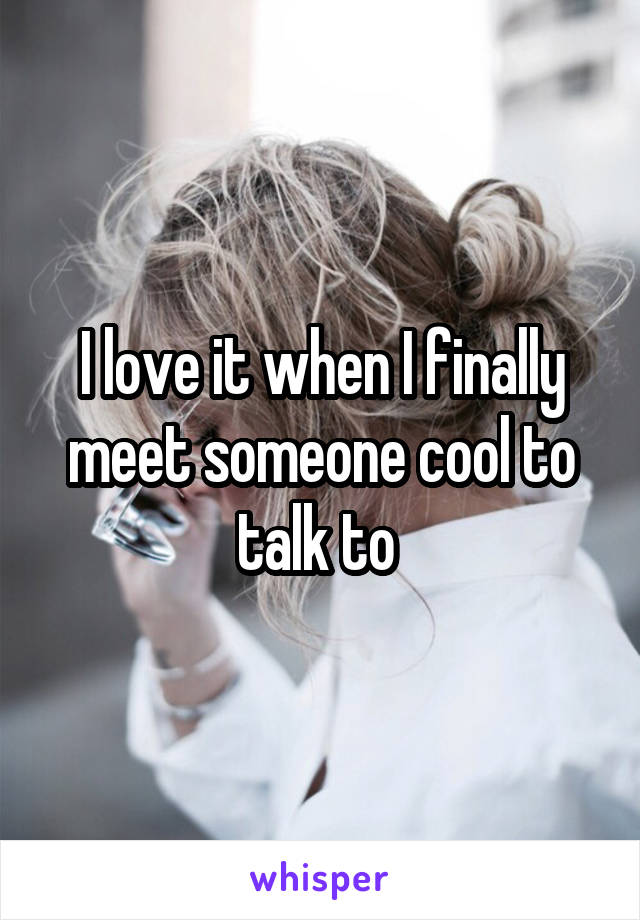I love it when I finally meet someone cool to talk to