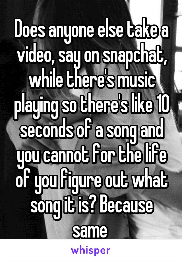 Does anyone else take a video, say on snapchat, while there's music playing so there's like 10 seconds of a song and you cannot for the life of you figure out what song it is? Because same