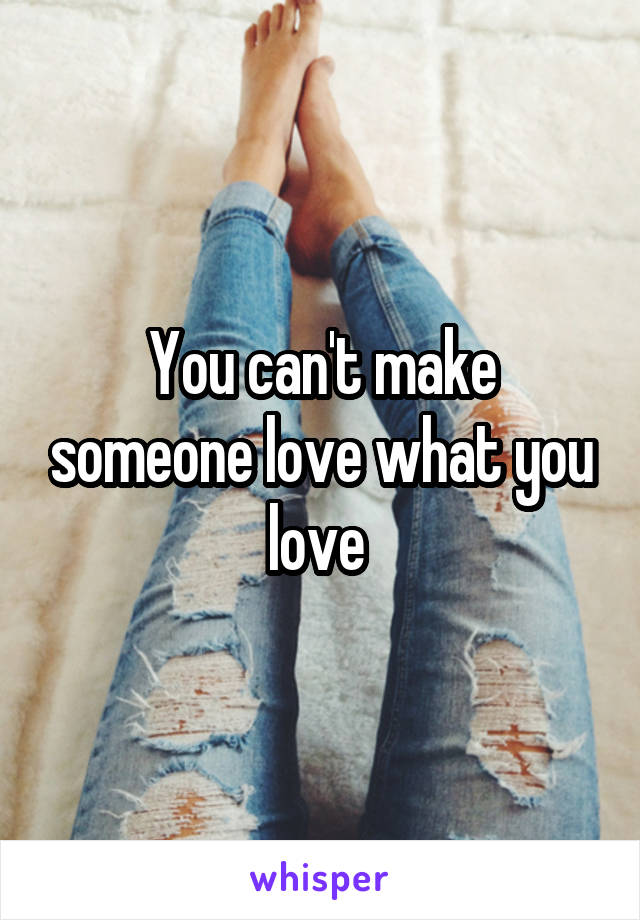 You can't make someone love what you love