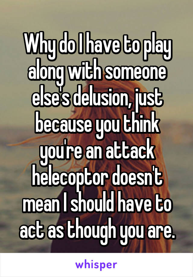 Why do I have to play along with someone else's delusion, just because you think you're an attack helecoptor doesn't mean I should have to act as though you are.