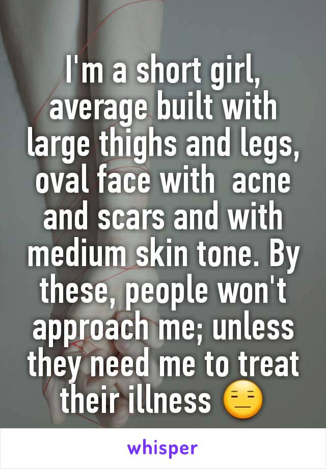 I'm a short girl, average built with large thighs and legs, oval face with  acne and scars and with medium skin tone. By these, people won't approach me; unless they need me to treat their illness 😑