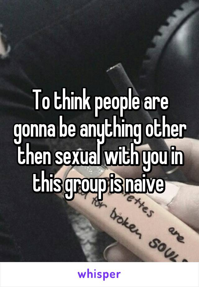To think people are gonna be anything other then sexual with you in this group is naive