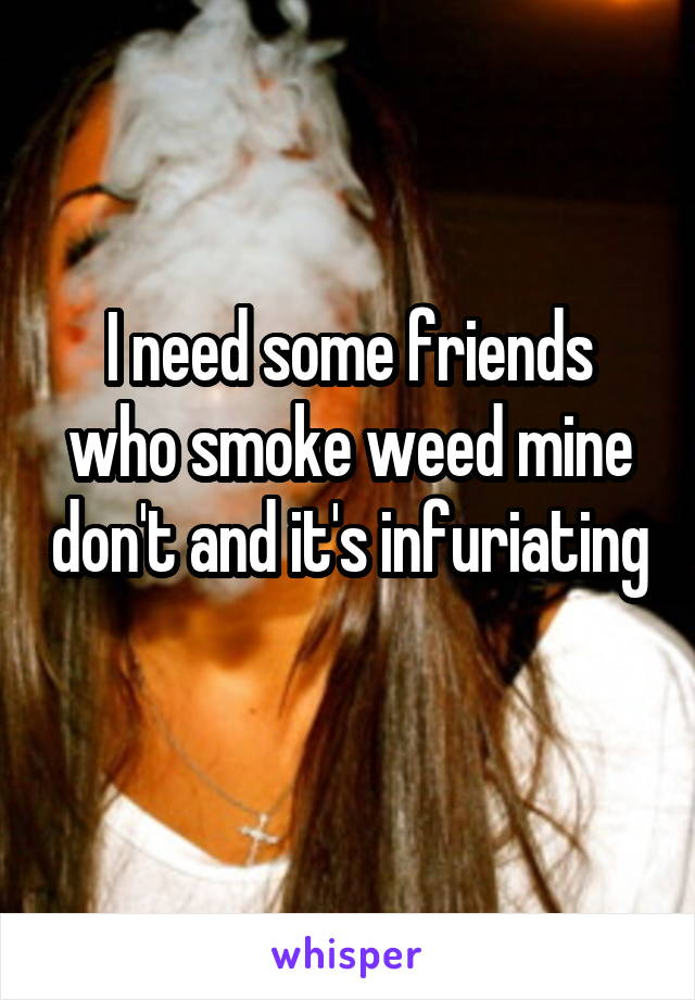 I need some friends who smoke weed mine don't and it's infuriating