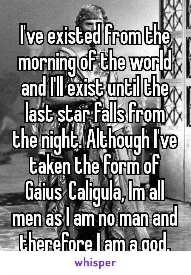 I've existed from the morning of the world and I'll exist until the last star falls from the night. Although I've taken the form of Gaius Caligula, Im all men as I am no man and therefore I am a god.