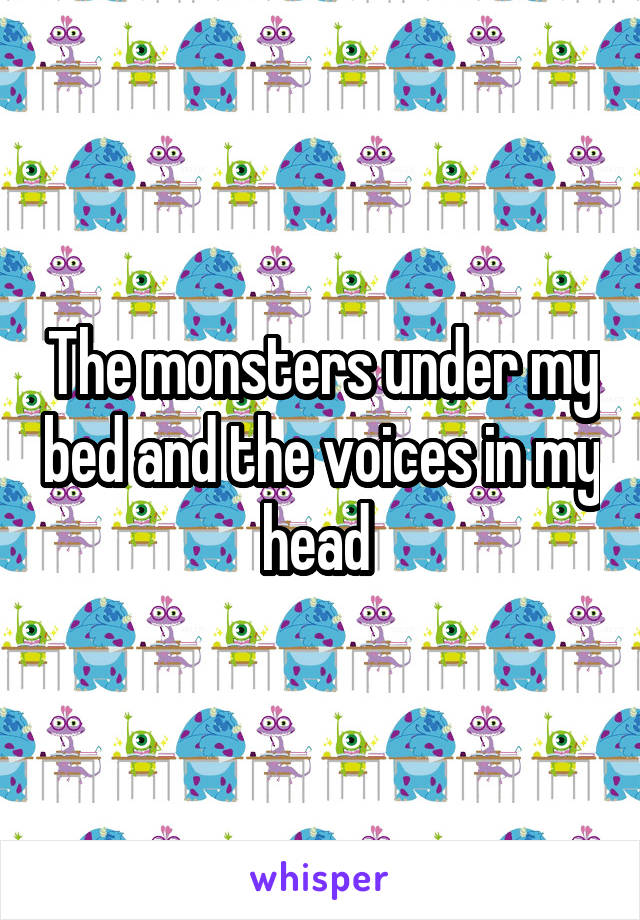 The monsters under my bed and the voices in my head