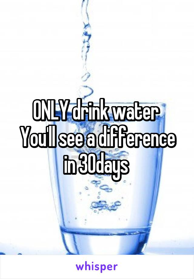 ONLY drink water  You'll see a difference in 30days