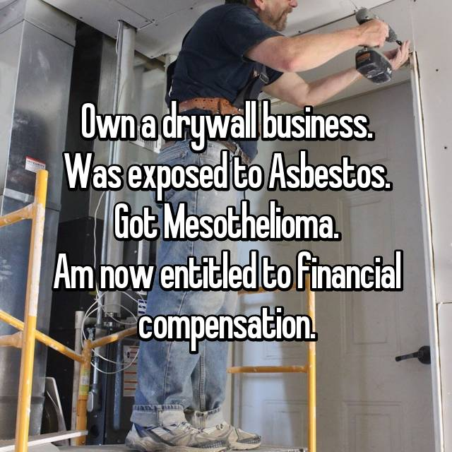 Own a drywall business. Was exposed to Asbestos. Got Mesothelioma. Am now entitled to financial compensation.