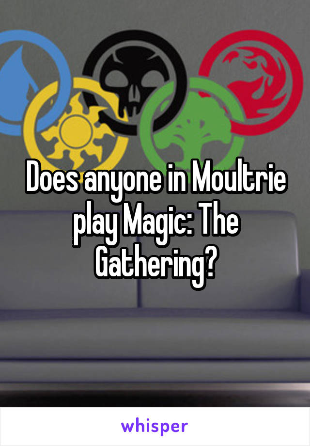Does anyone in Moultrie play Magic: The Gathering?