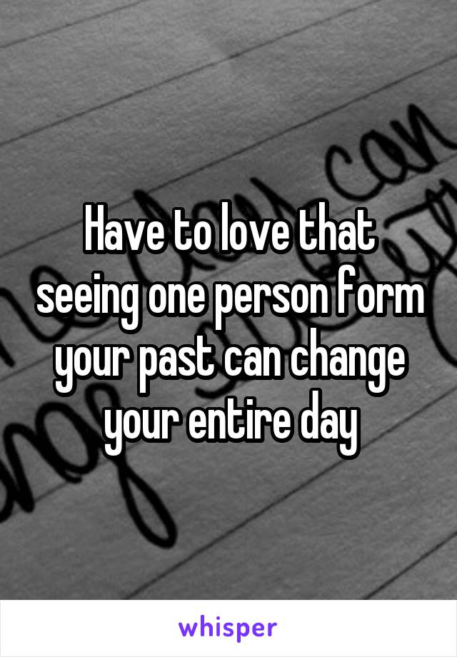 Have to love that seeing one person form your past can change your entire day