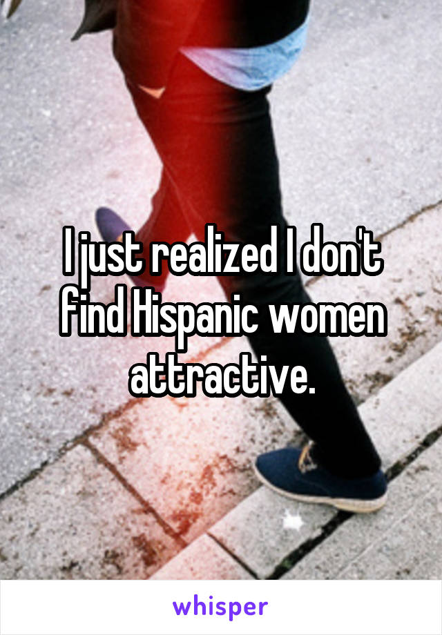 I just realized I don't find Hispanic women attractive.