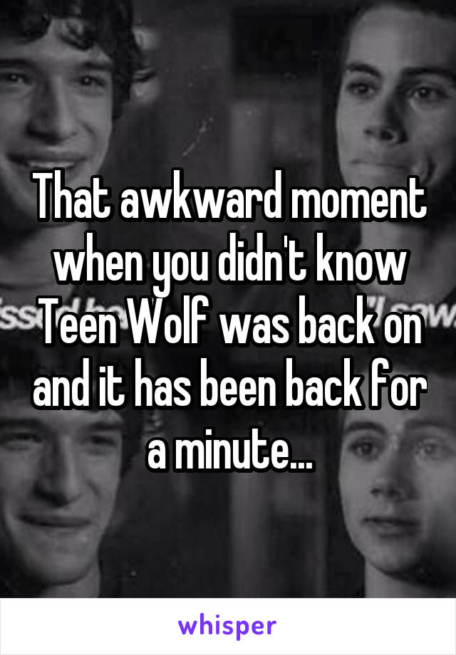 That awkward moment when you didn't know Teen Wolf was back on and it has been back for a minute...