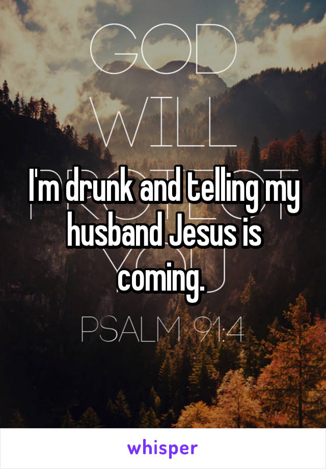 I'm drunk and telling my husband Jesus is coming.