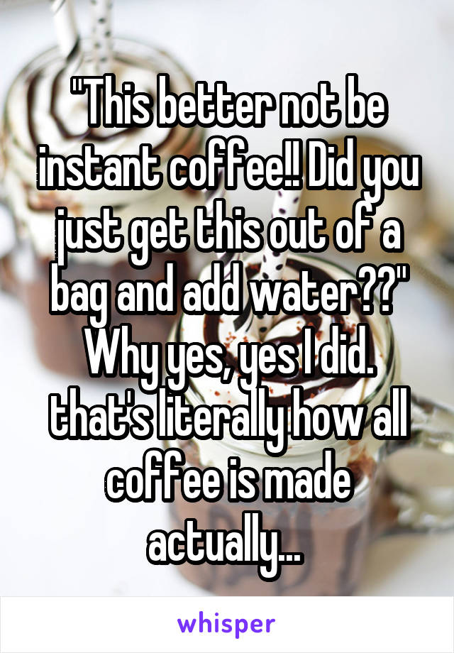 """""""This better not be instant coffee!! Did you just get this out of a bag and add water??"""" Why yes, yes I did. that's literally how all coffee is made actually..."""