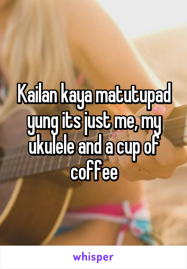 Kailan kaya matutupad yung its just me, my ukulele and a cup of coffee