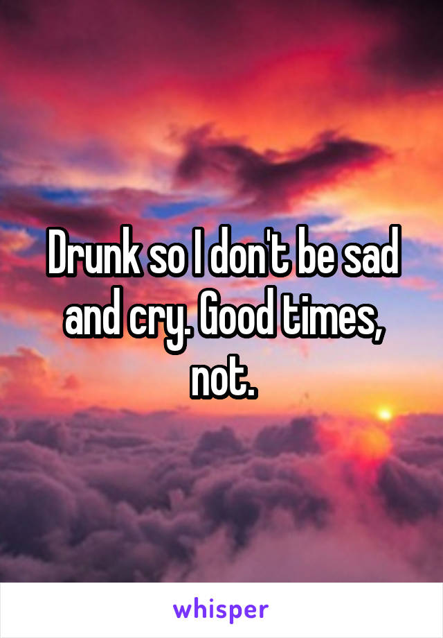 Drunk so I don't be sad and cry. Good times, not.