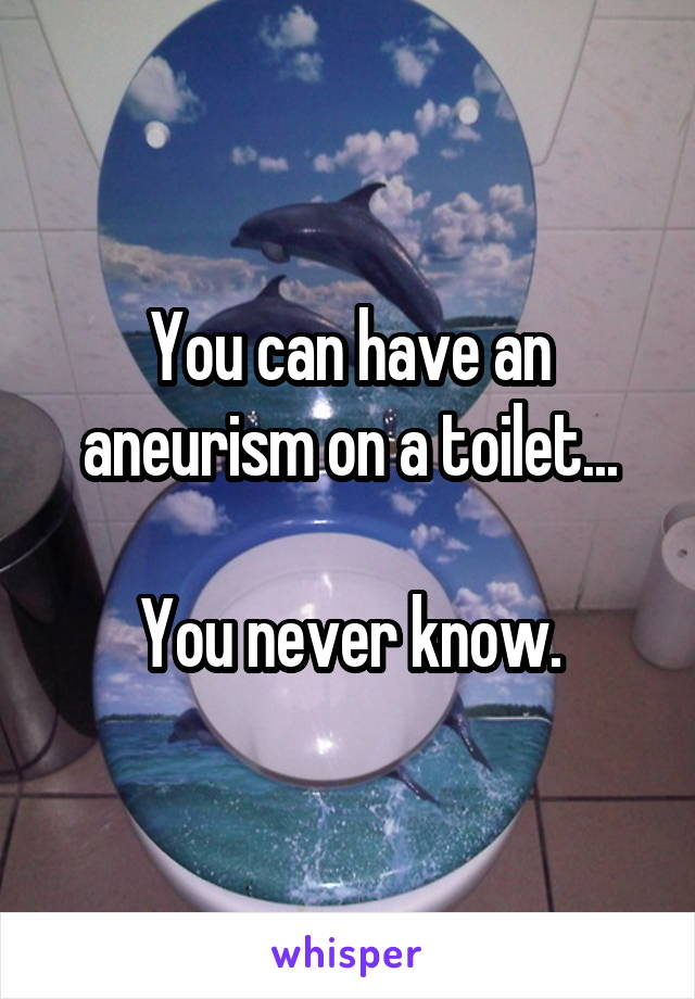 You can have an aneurism on a toilet...  You never know.