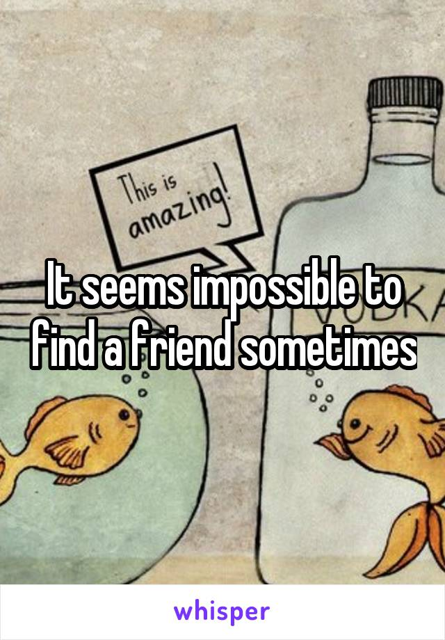 It seems impossible to find a friend sometimes