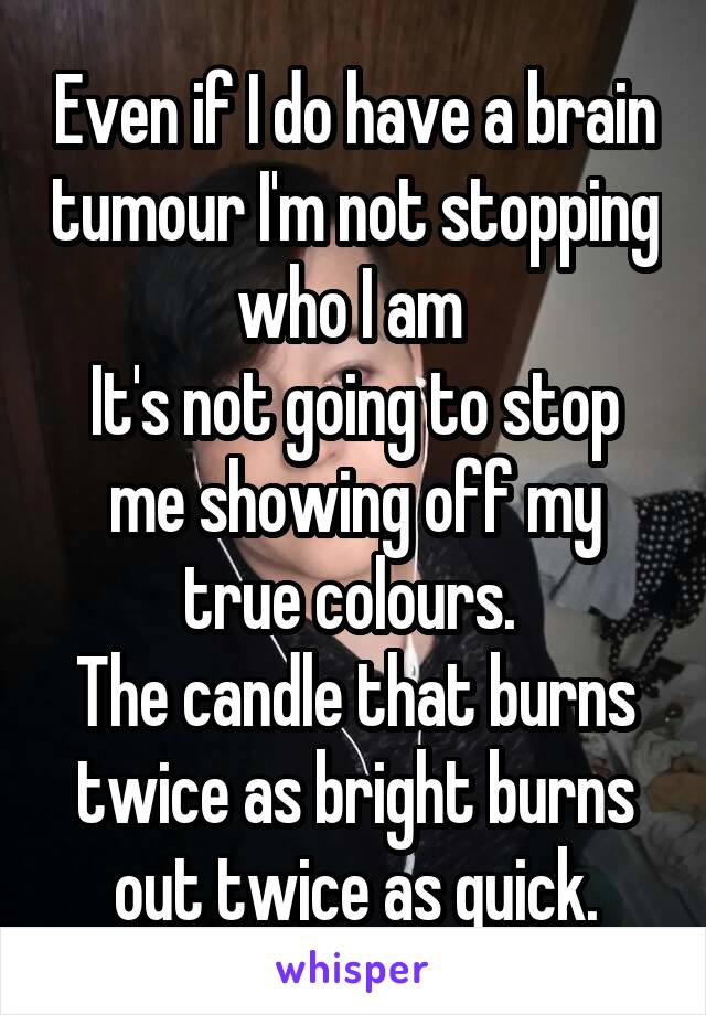 Even if I do have a brain tumour I'm not stopping who I am  It's not going to stop me showing off my true colours.  The candle that burns twice as bright burns out twice as quick.