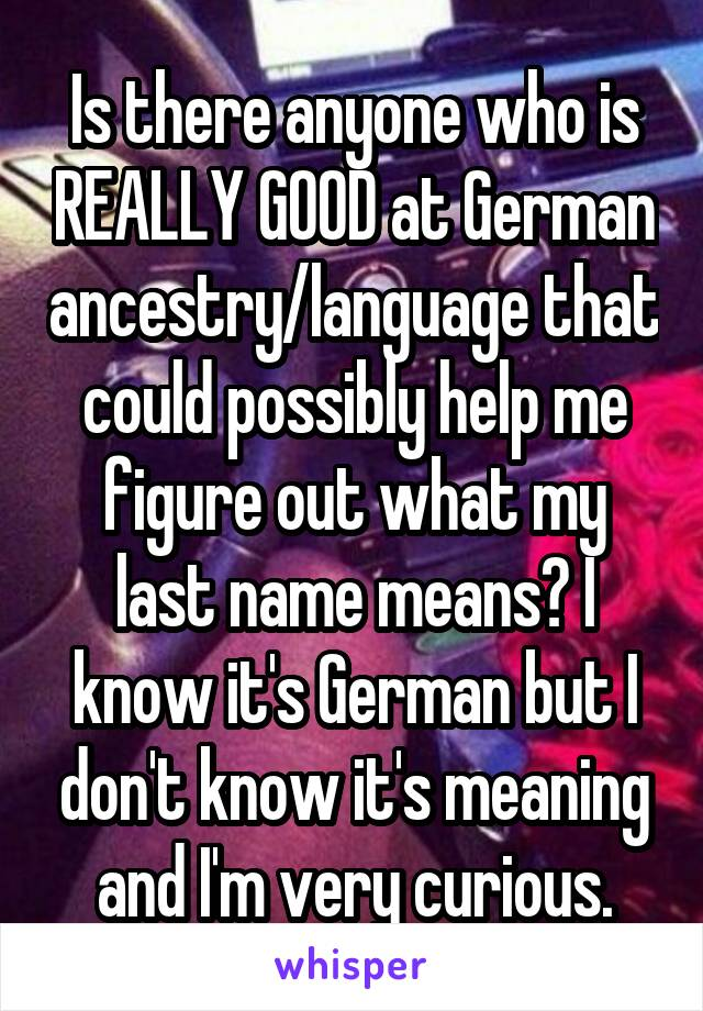 Is there anyone who is REALLY GOOD at German ancestry/language that could possibly help me figure out what my last name means? I know it's German but I don't know it's meaning and I'm very curious.