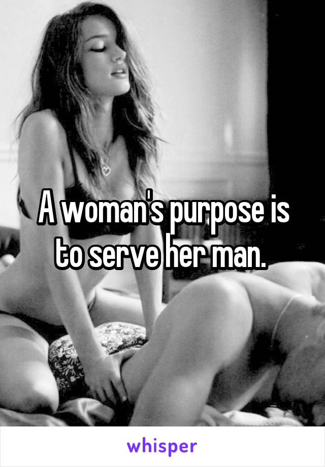 A woman's purpose is to serve her man.