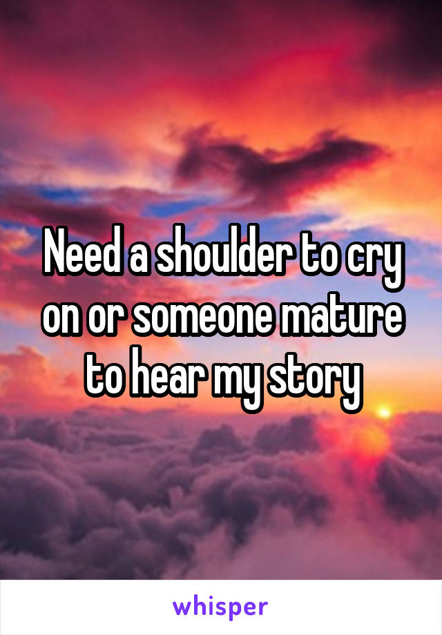 Need a shoulder to cry on or someone mature to hear my story