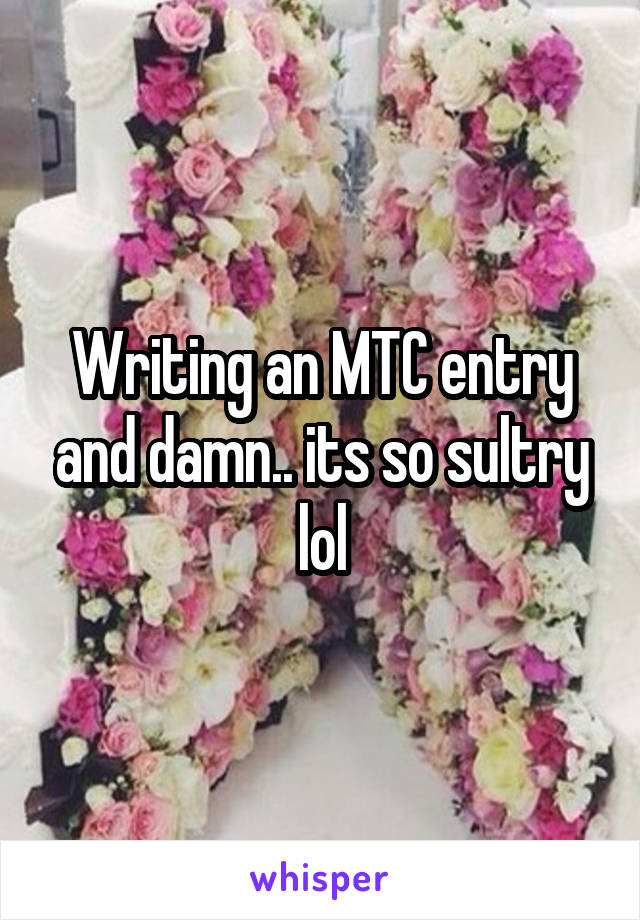 Writing an MTC entry and damn.. its so sultry lol