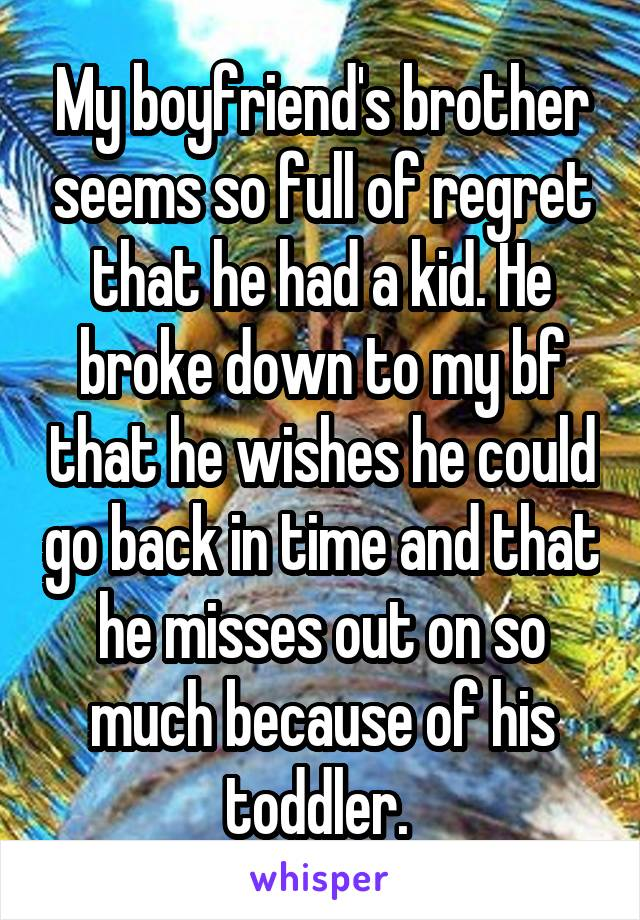 My boyfriend's brother seems so full of regret that he had a kid. He broke down to my bf that he wishes he could go back in time and that he misses out on so much because of his toddler.
