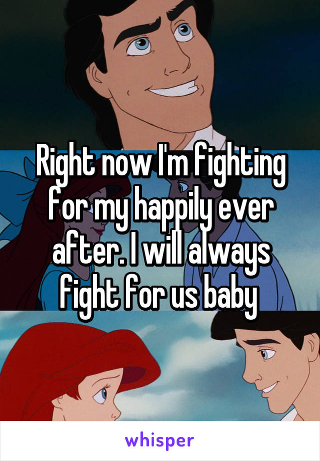 Right now I'm fighting for my happily ever after. I will always fight for us baby