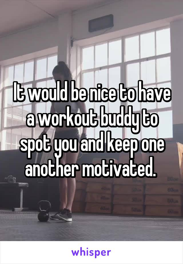 It would be nice to have a workout buddy to spot you and keep one another motivated.