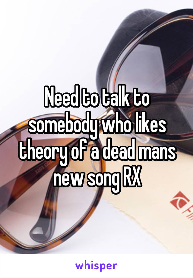 Need to talk to somebody who likes theory of a dead mans new song RX