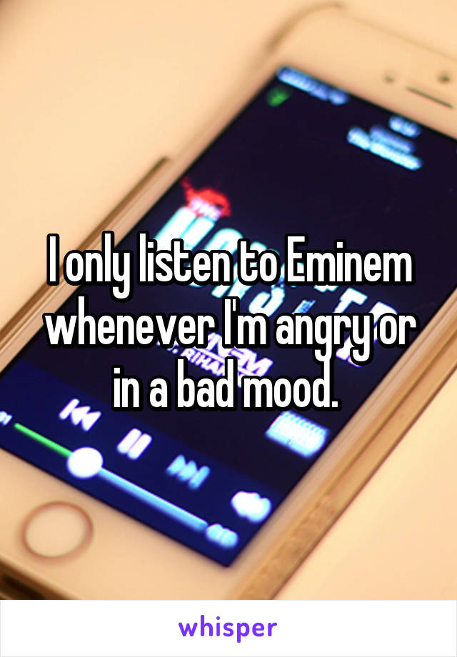 I only listen to Eminem whenever I'm angry or in a bad mood.