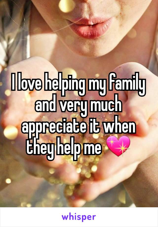 I love helping my family and very much appreciate it when they help me 💖