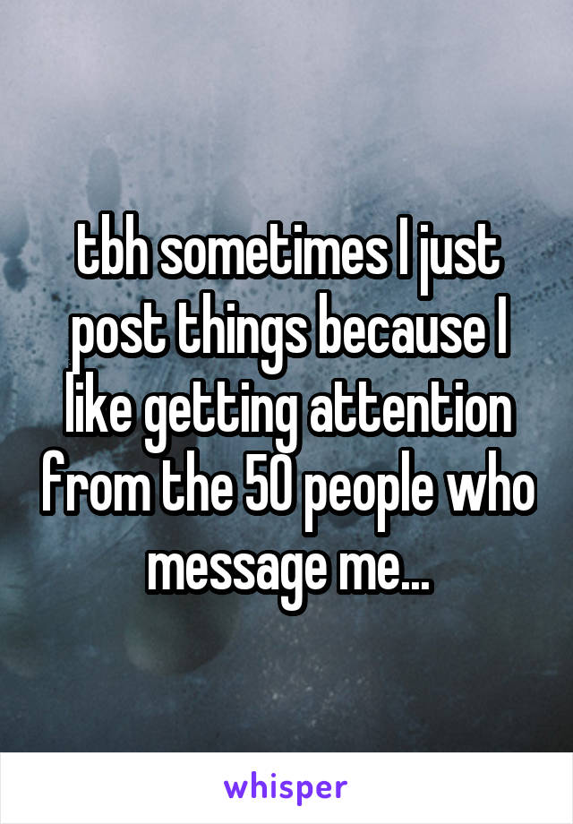 tbh sometimes I just post things because I like getting attention from the 50 people who message me...