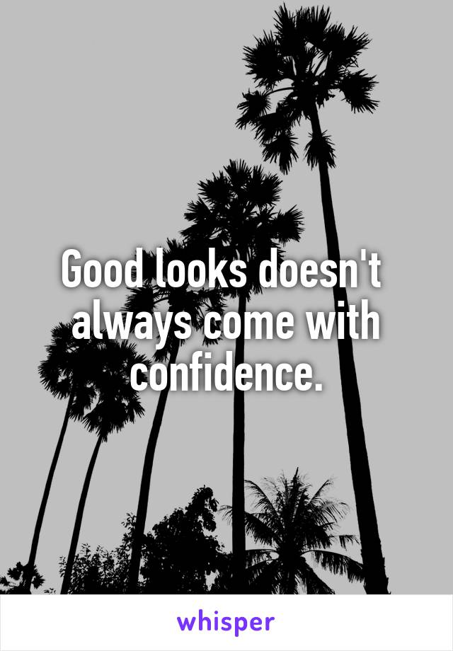 Good looks doesn't  always come with confidence.