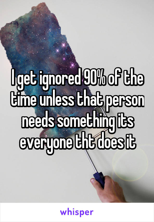 I get ignored 90% of the time unless that person needs something its everyone tht does it