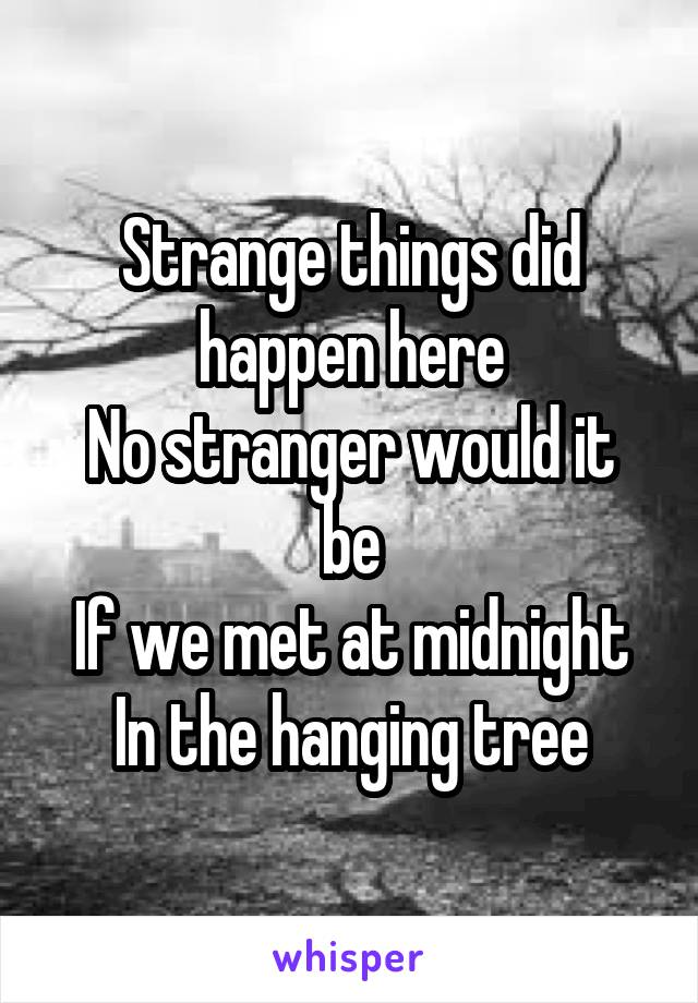 Strange things did happen here No stranger would it be If we met at midnight In the hanging tree