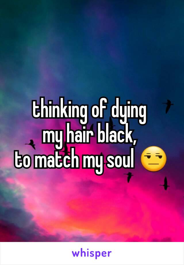 thinking of dying  my hair black,  to match my soul 😒