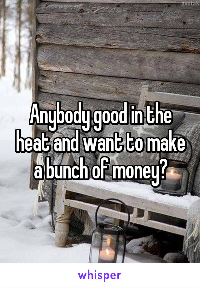 Anybody good in the heat and want to make a bunch of money?