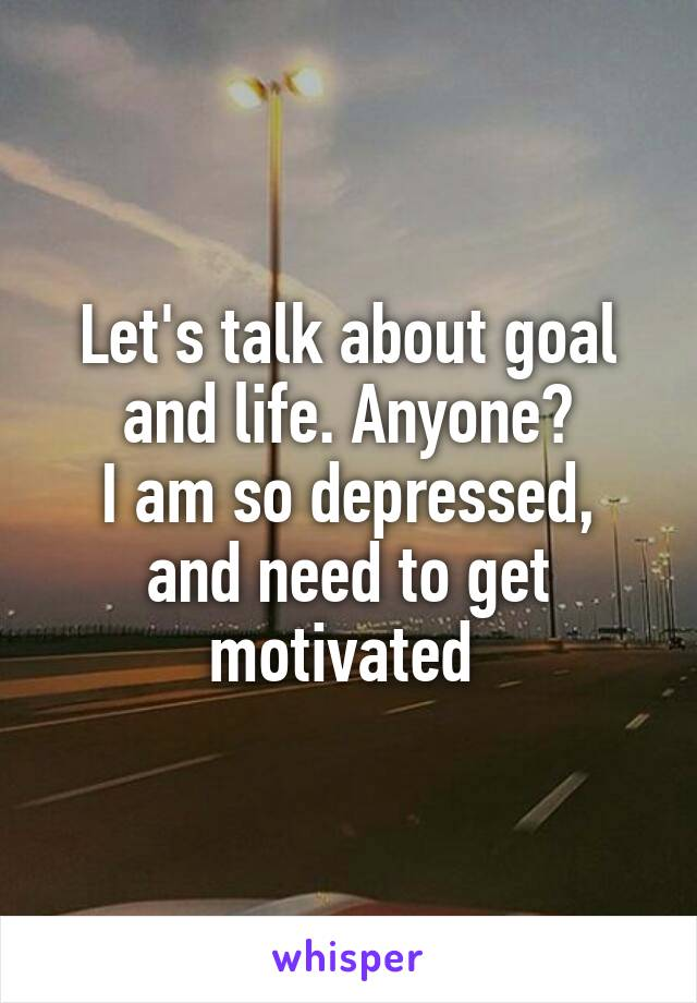 Let's talk about goal and life. Anyone? I am so depressed, and need to get motivated