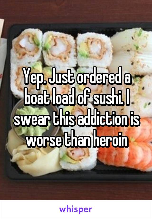 Yep. Just ordered a boat load of sushi. I swear this addiction is worse than heroin